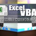 エクセルVBAで同じデータが切り替わる項目ごとに空白行を挿入する方法
